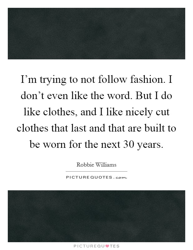 I'm trying to not follow fashion. I don't even like the word. But I do like clothes, and I like nicely cut clothes that last and that are built to be worn for the next 30 years Picture Quote #1