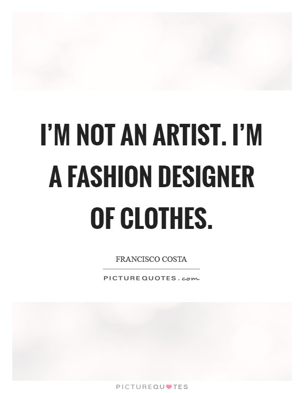 I'm not an artist. I'm a fashion designer of clothes Picture Quote #1