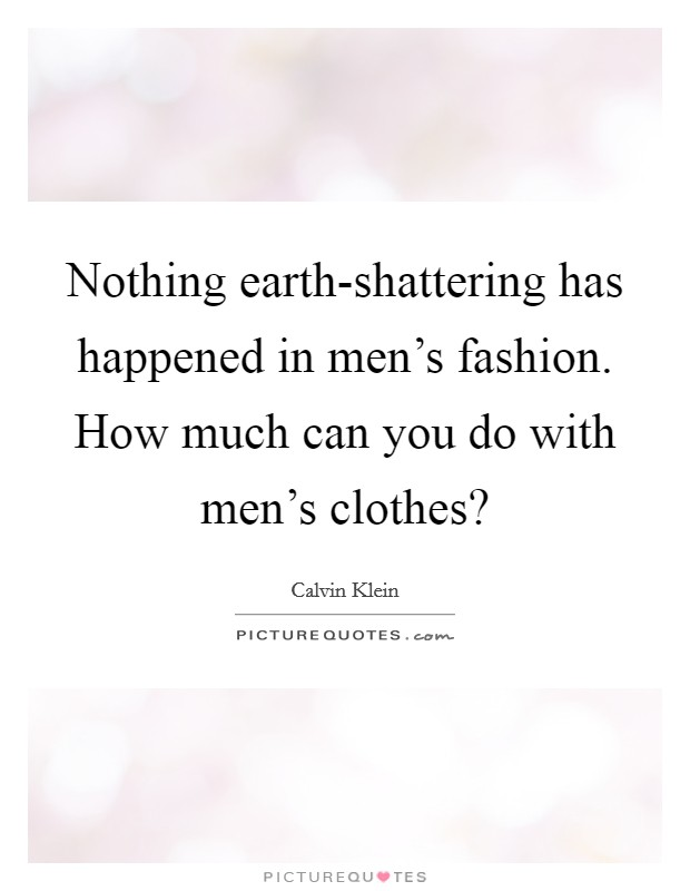Nothing earth-shattering has happened in men's fashion. How much can you do with men's clothes? Picture Quote #1