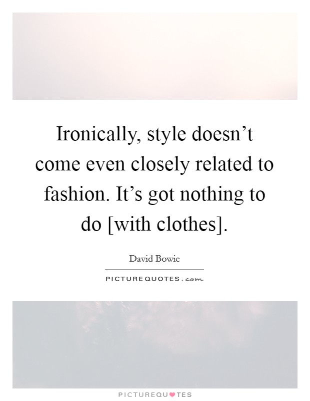 Ironically, style doesn't come even closely related to fashion. It's got nothing to do [with clothes] Picture Quote #1