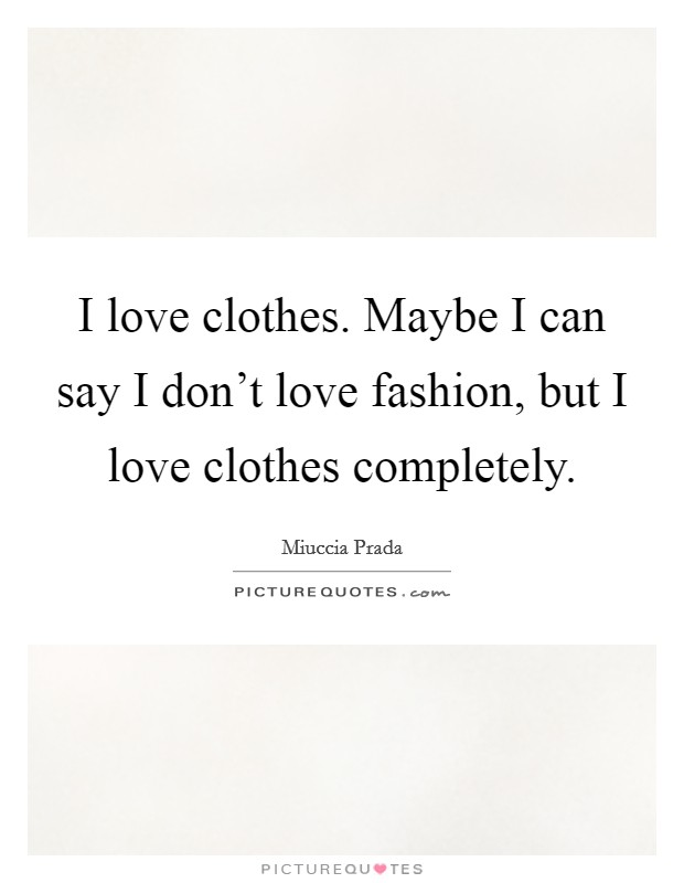 I love clothes. Maybe I can say I don't love fashion, but I love clothes completely Picture Quote #1