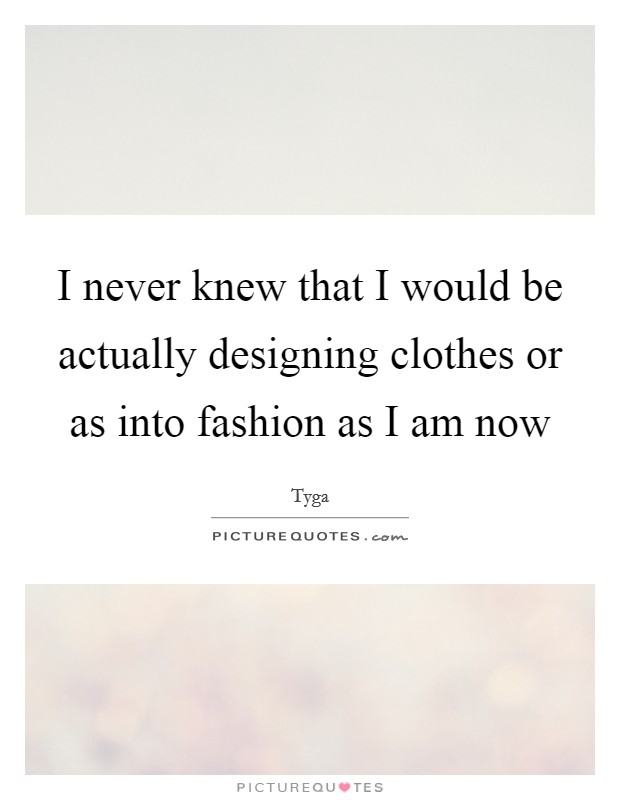 I never knew that I would be actually designing clothes or as into fashion as I am now Picture Quote #1