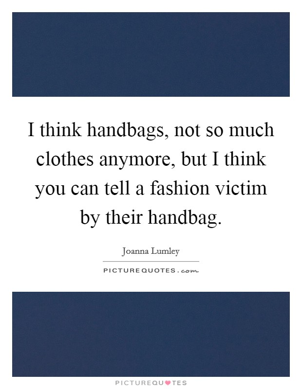 I think handbags, not so much clothes anymore, but I think you can tell a fashion victim by their handbag Picture Quote #1