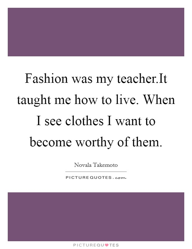 Fashion was my teacher.It taught me how to live. When I see clothes I want to become worthy of them. Picture Quote #1