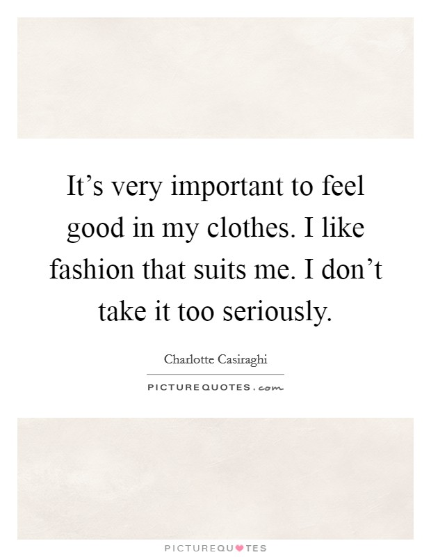 It's very important to feel good in my clothes. I like fashion that suits me. I don't take it too seriously Picture Quote #1