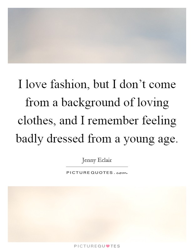 I love fashion, but I don't come from a background of loving clothes, and I remember feeling badly dressed from a young age Picture Quote #1