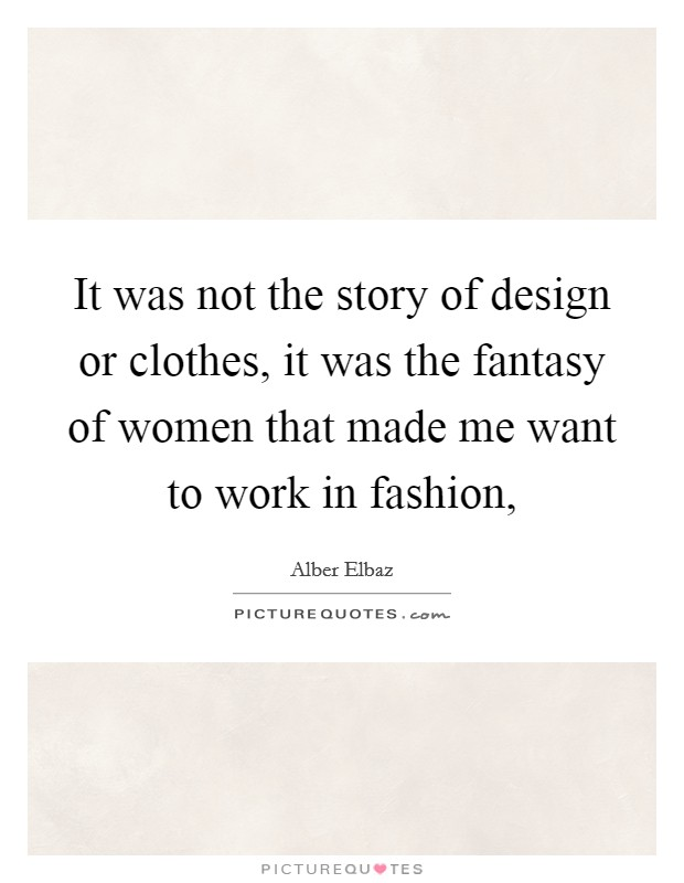 It was not the story of design or clothes, it was the fantasy of women that made me want to work in fashion, Picture Quote #1