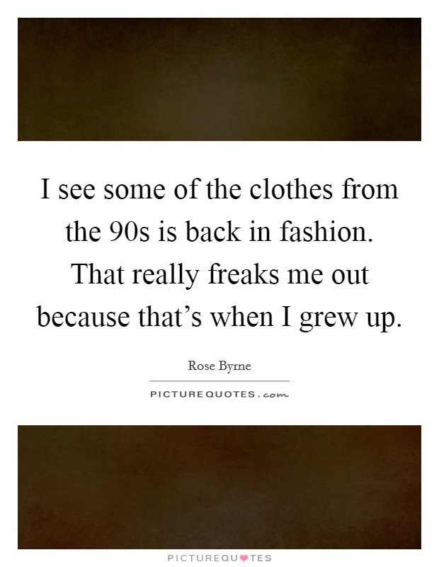 I see some of the clothes from the  90s is back in fashion. That really freaks me out because that's when I grew up Picture Quote #1