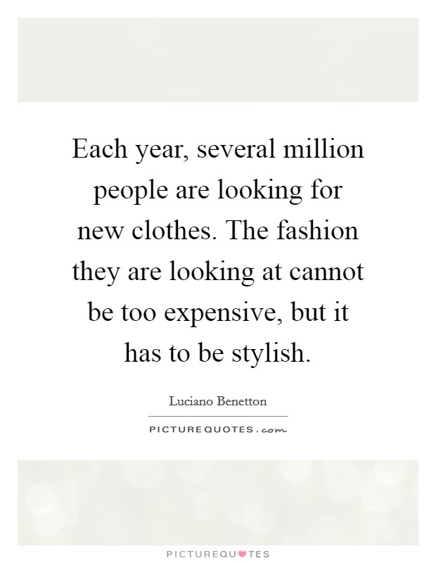 Each year, several million people are looking for new clothes. The fashion they are looking at cannot be too expensive, but it has to be stylish Picture Quote #1