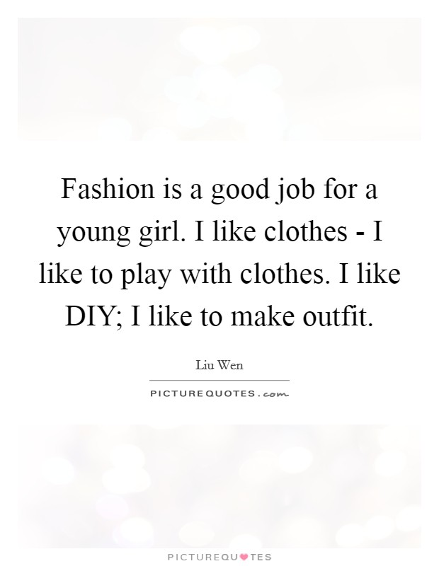Fashion is a good job for a young girl. I like clothes - I like to play with clothes. I like DIY; I like to make outfit Picture Quote #1