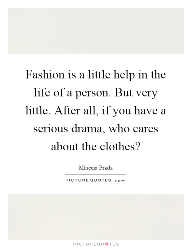 Fashion is a little help in the life of a person. But very little. After all, if you have a serious drama, who cares about the clothes? Picture Quote #1