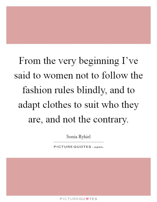 From the very beginning I've said to women not to follow the fashion rules blindly, and to adapt clothes to suit who they are, and not the contrary. Picture Quote #1