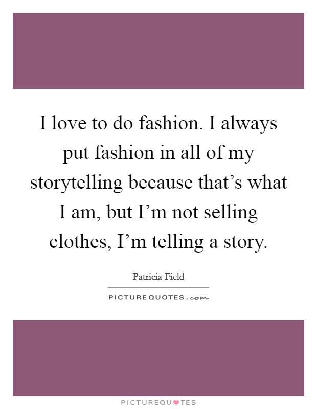 I love to do fashion. I always put fashion in all of my storytelling because that's what I am, but I'm not selling clothes, I'm telling a story Picture Quote #1