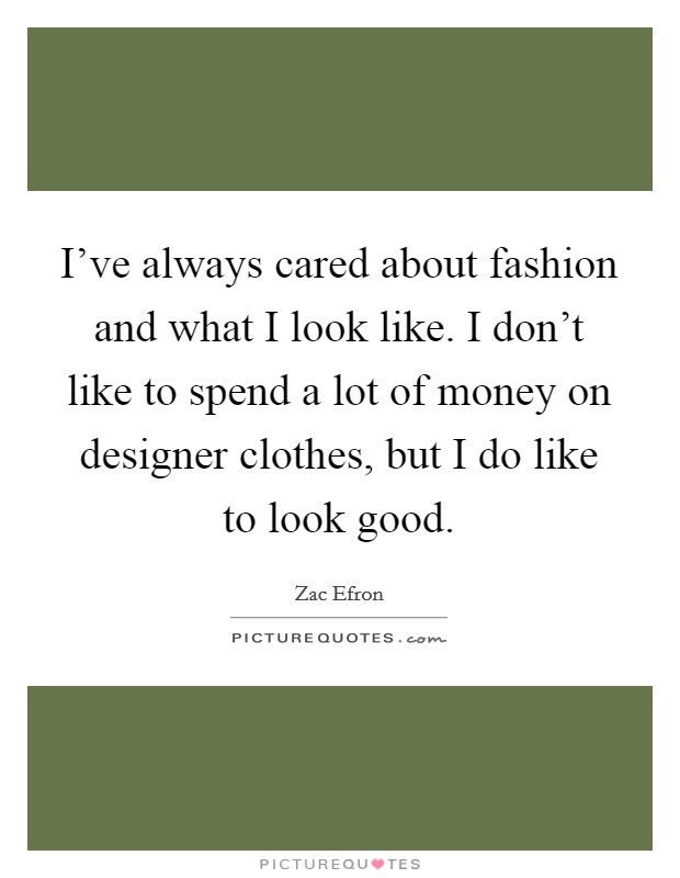 I've always cared about fashion and what I look like. I don't like to spend a lot of money on designer clothes, but I do like to look good Picture Quote #1