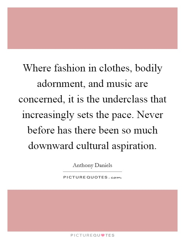 Where fashion in clothes, bodily adornment, and music are concerned, it is the underclass that increasingly sets the pace. Never before has there been so much downward cultural aspiration Picture Quote #1