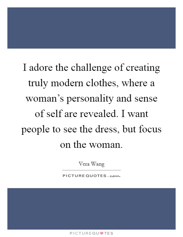 I adore the challenge of creating truly modern clothes, where a woman's personality and sense of self are revealed. I want people to see the dress, but focus on the woman Picture Quote #1