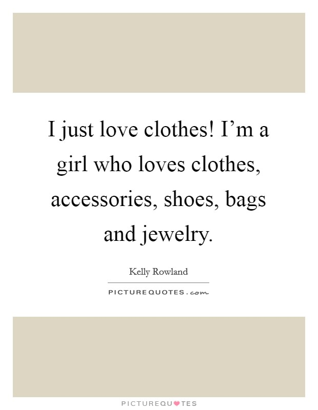 I just love clothes! I'm a girl who loves clothes, accessories, shoes, bags and jewelry Picture Quote #1