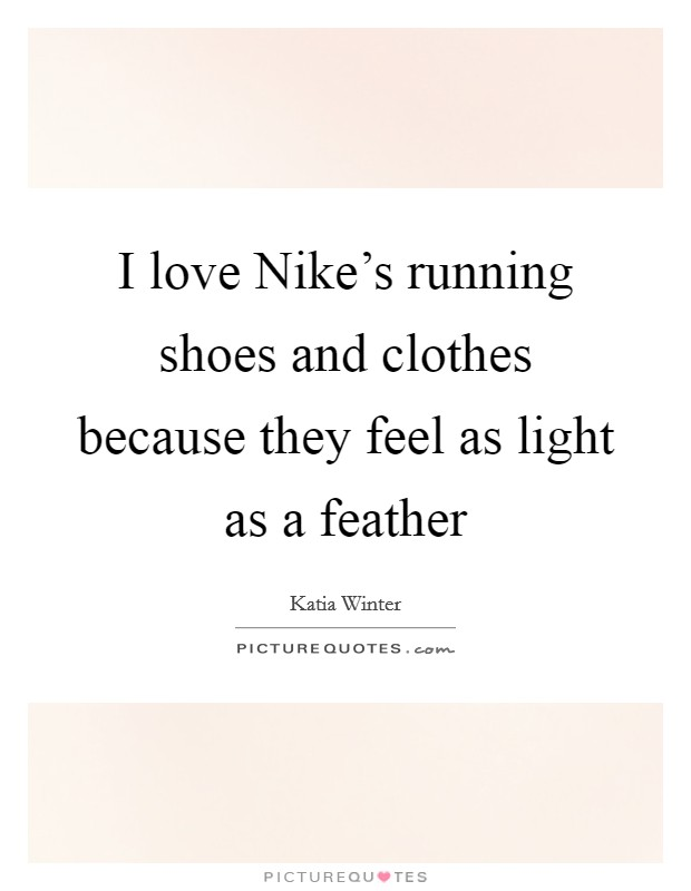 I love Nike's running shoes and clothes because they feel as light as a feather Picture Quote #1