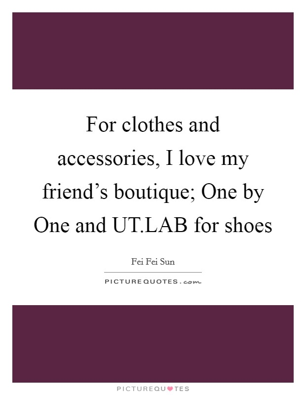 For clothes and accessories, I love my friend's boutique; One by One and UT.LAB for shoes Picture Quote #1