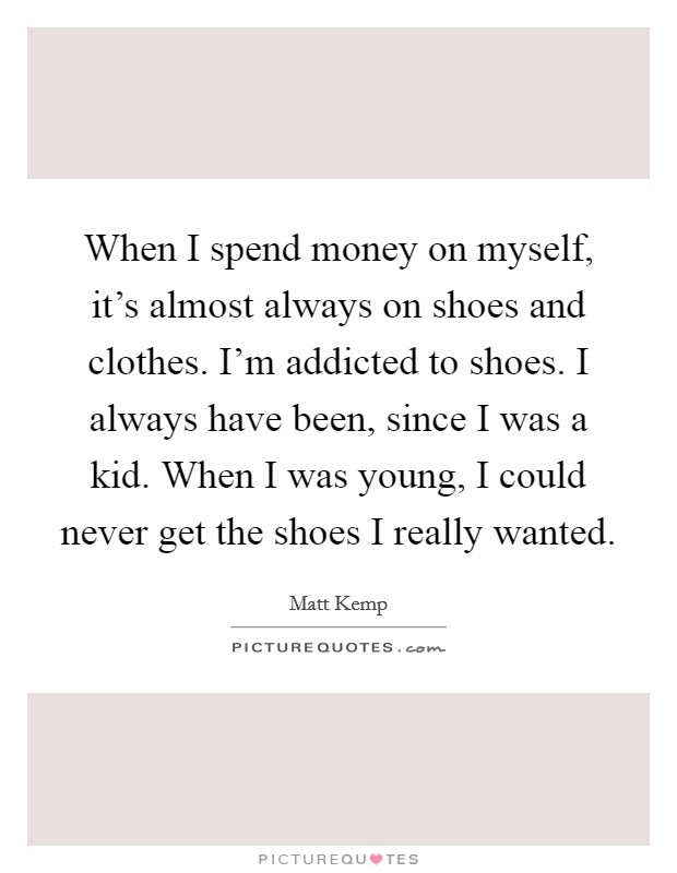 When I spend money on myself, it's almost always on shoes and clothes. I'm addicted to shoes. I always have been, since I was a kid. When I was young, I could never get the shoes I really wanted Picture Quote #1