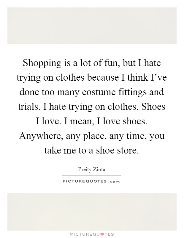 Shopping is a lot of fun, but I hate trying on clothes because I think I've done too many costume fittings and trials. I hate trying on clothes. Shoes I love. I mean, I love shoes. Anywhere, any place, any time, you take me to a shoe store Picture Quote #1