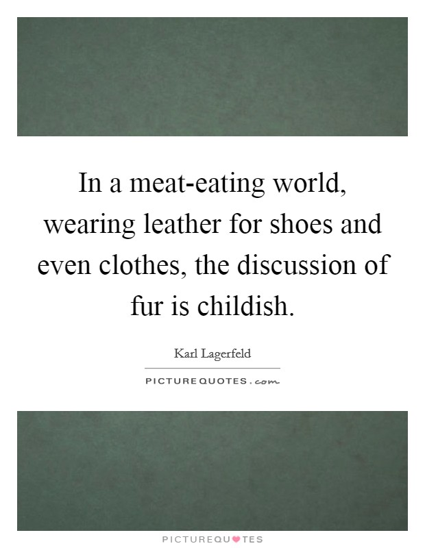 In a meat-eating world, wearing leather for shoes and even clothes, the discussion of fur is childish Picture Quote #1