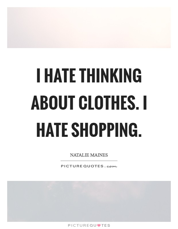 I hate thinking about clothes. I hate shopping Picture Quote #1