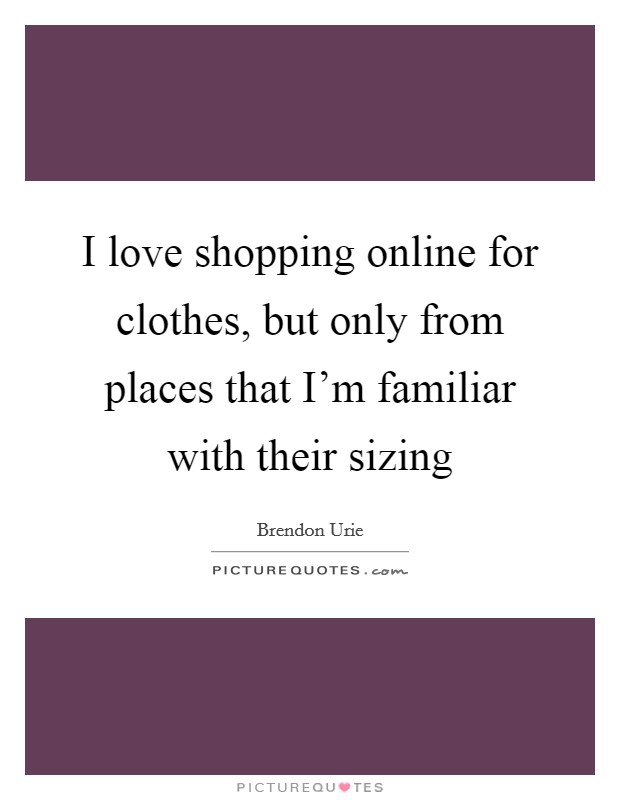 I love shopping online for clothes, but only from places that I'm familiar with their sizing Picture Quote #1