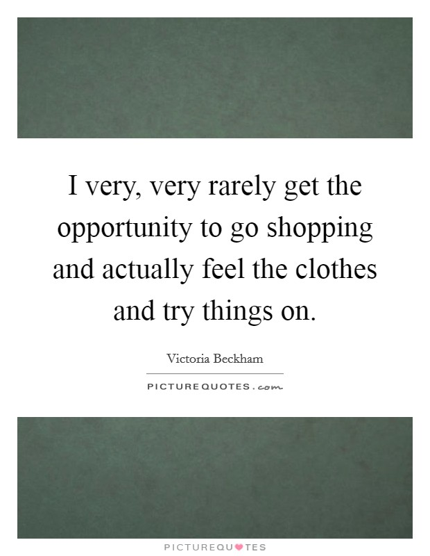 I very, very rarely get the opportunity to go shopping and actually feel the clothes and try things on Picture Quote #1