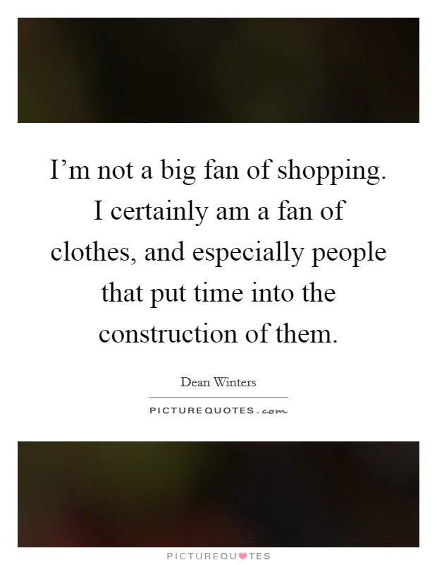I'm not a big fan of shopping. I certainly am a fan of clothes, and especially people that put time into the construction of them Picture Quote #1