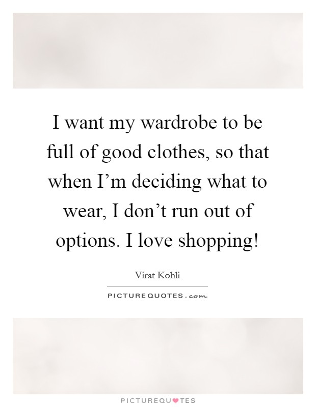 I want my wardrobe to be full of good clothes, so that when I'm deciding what to wear, I don't run out of options. I love shopping! Picture Quote #1