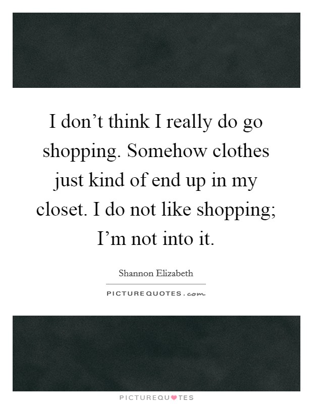 I don't think I really do go shopping. Somehow clothes just kind of end up in my closet. I do not like shopping; I'm not into it Picture Quote #1