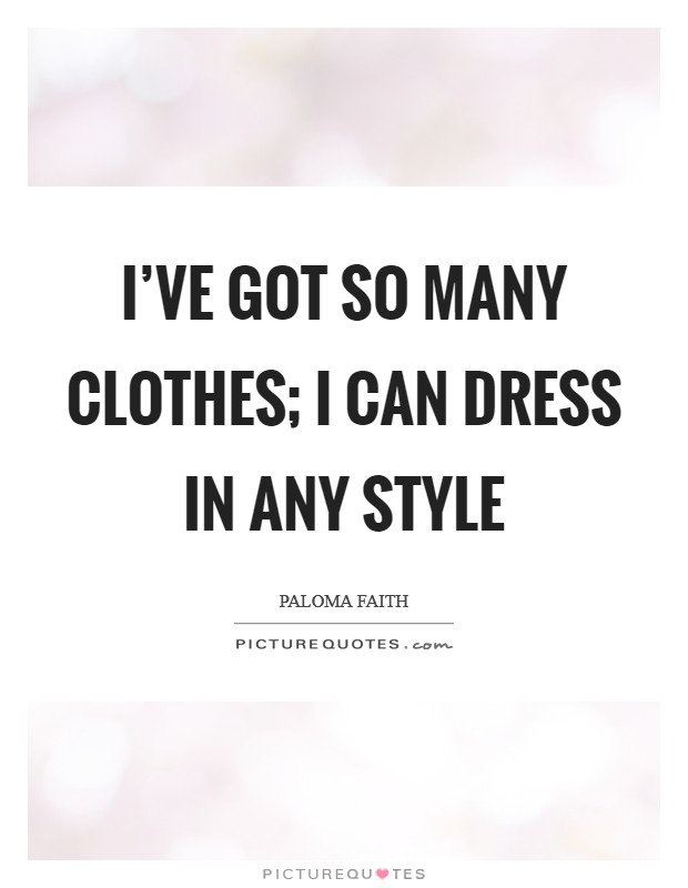 I've got so many clothes; I can dress in any style Picture Quote #1