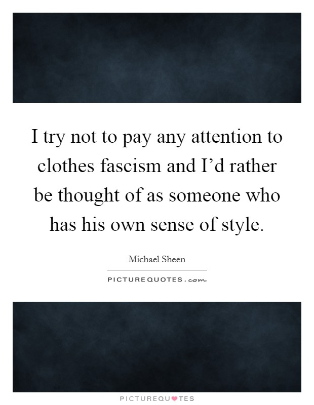 I try not to pay any attention to clothes fascism and I'd rather be thought of as someone who has his own sense of style Picture Quote #1