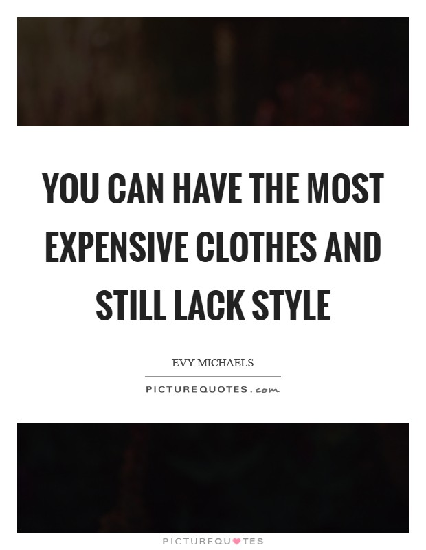 You can have the most expensive clothes and still lack style Picture Quote #1
