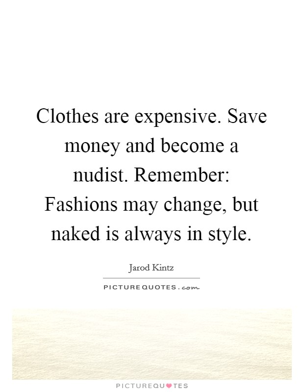 Clothes are expensive. Save money and become a nudist. Remember: Fashions may change, but naked is always in style Picture Quote #1