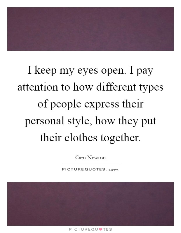 I keep my eyes open. I pay attention to how different types of people express their personal style, how they put their clothes together Picture Quote #1