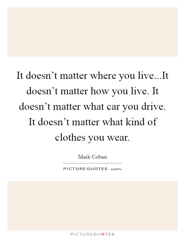 It doesn't matter where you live...It doesn't matter how you live. It doesn't matter what car you drive. It doesn't matter what kind of clothes you wear Picture Quote #1