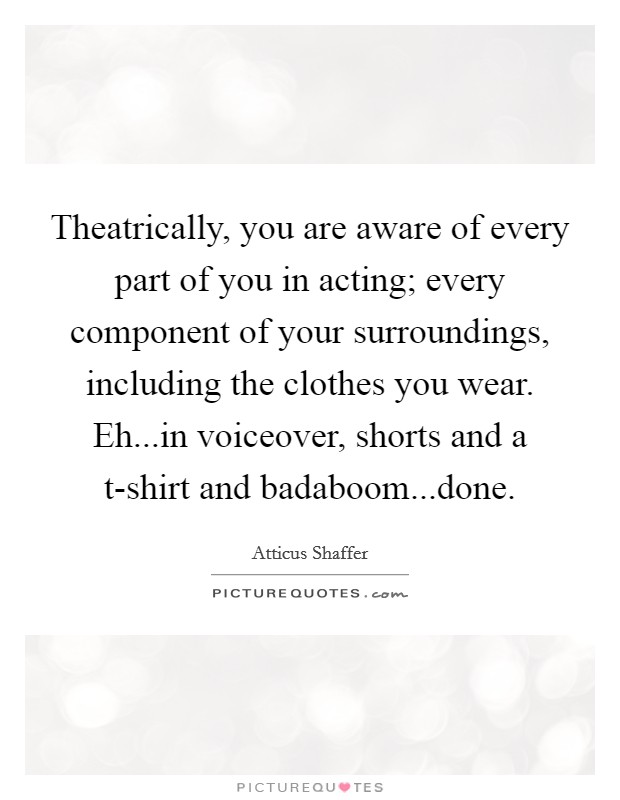 Theatrically, you are aware of every part of you in acting; every component of your surroundings, including the clothes you wear. Eh...in voiceover, shorts and a t-shirt and badaboom...done Picture Quote #1