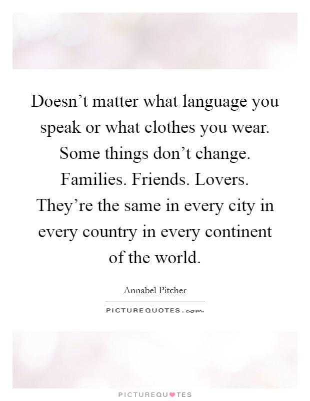 Doesn't matter what language you speak or what clothes you wear. Some things don't change. Families. Friends. Lovers. They're the same in every city in every country in every continent of the world Picture Quote #1