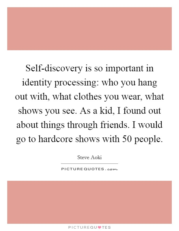 Self-discovery is so important in identity processing: who you hang out with, what clothes you wear, what shows you see. As a kid, I found out about things through friends. I would go to hardcore shows with 50 people Picture Quote #1