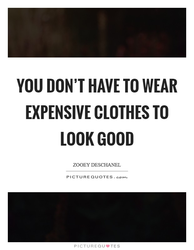 You don't have to wear expensive clothes to look good Picture Quote #1