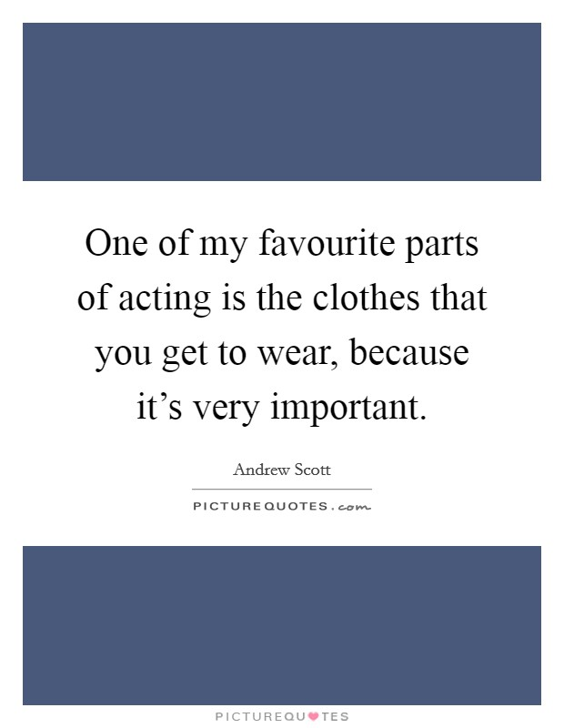 One of my favourite parts of acting is the clothes that you get to wear, because it's very important Picture Quote #1