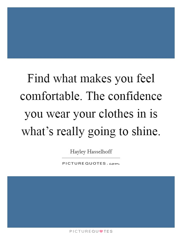 Find what makes you feel comfortable. The confidence you wear your clothes in is what's really going to shine Picture Quote #1
