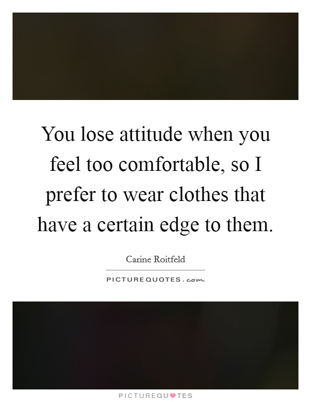 You lose attitude when you feel too comfortable, so I prefer to wear clothes that have a certain edge to them Picture Quote #1