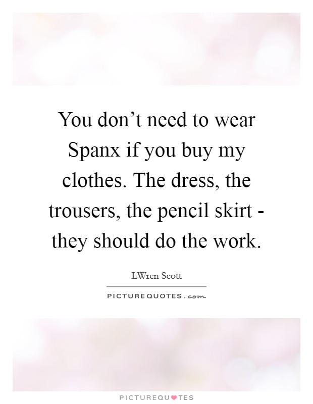You don't need to wear Spanx if you buy my clothes. The dress, the trousers, the pencil skirt - they should do the work Picture Quote #1
