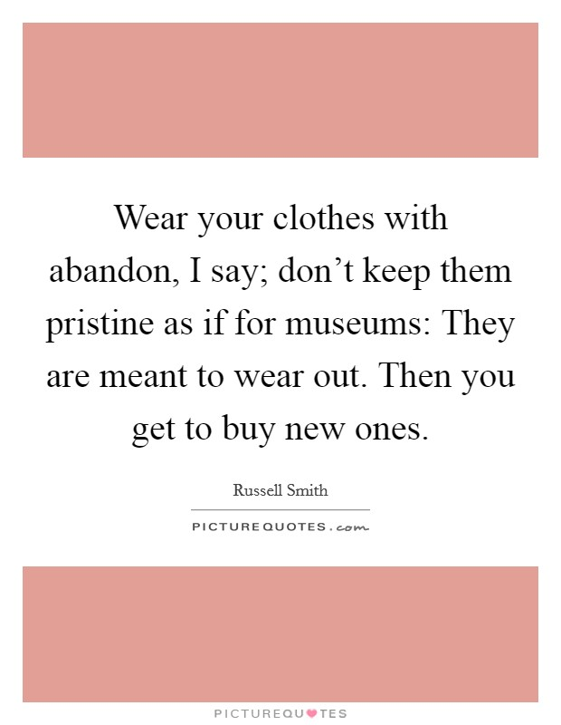 Wear your clothes with abandon, I say; don't keep them pristine as if for museums: They are meant to wear out. Then you get to buy new ones Picture Quote #1