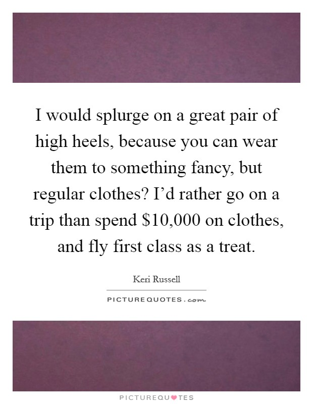 I would splurge on a great pair of high heels, because you can wear them to something fancy, but regular clothes? I'd rather go on a trip than spend $10,000 on clothes, and fly first class as a treat Picture Quote #1