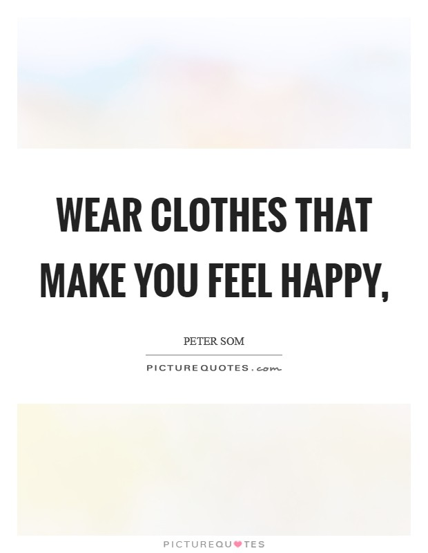 Wear clothes that make you feel happy, Picture Quote #1