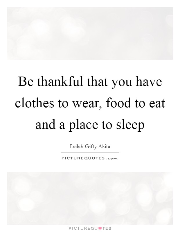 Be thankful that you have clothes to wear, food to eat and a place to sleep Picture Quote #1